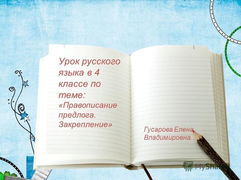 Урок русского языка в 4 классе по теме: «Правописание предлога. Закрепление» Гусарова Елена Владимировна
