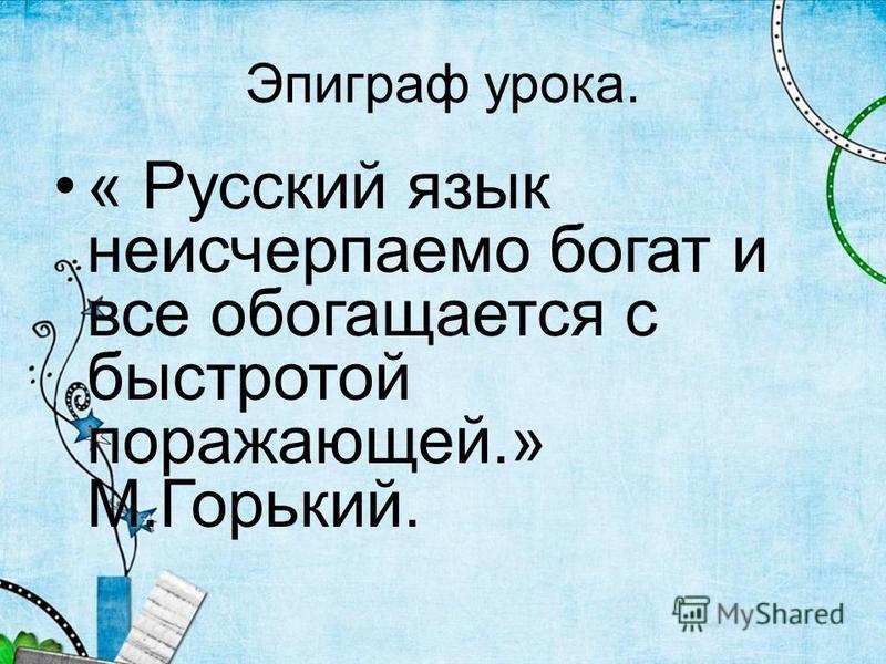 Эпиграф урока. « Русский язык неисчерпаемо бойгат и все обойгащается с быстротой поражающей.» М.Горький.