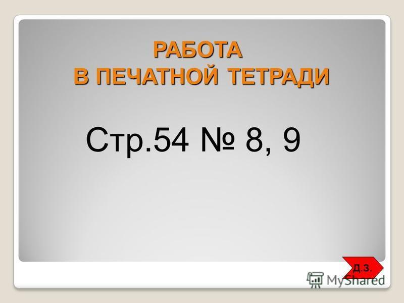 РАБОТА В ПЕЧАТНОЙ ТЕТРАДИ Стр.54 8, 9 Д.З.