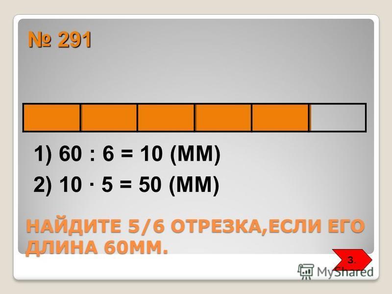 НАЙДИТЕ 5/6 ОТРЕЗКА,ЕСЛИ ЕГО ДЛИНА 60ММ. 291 291 1) 60 : 6 = 10 (ММ) 2) 10 5 = 50 (ММ) З.