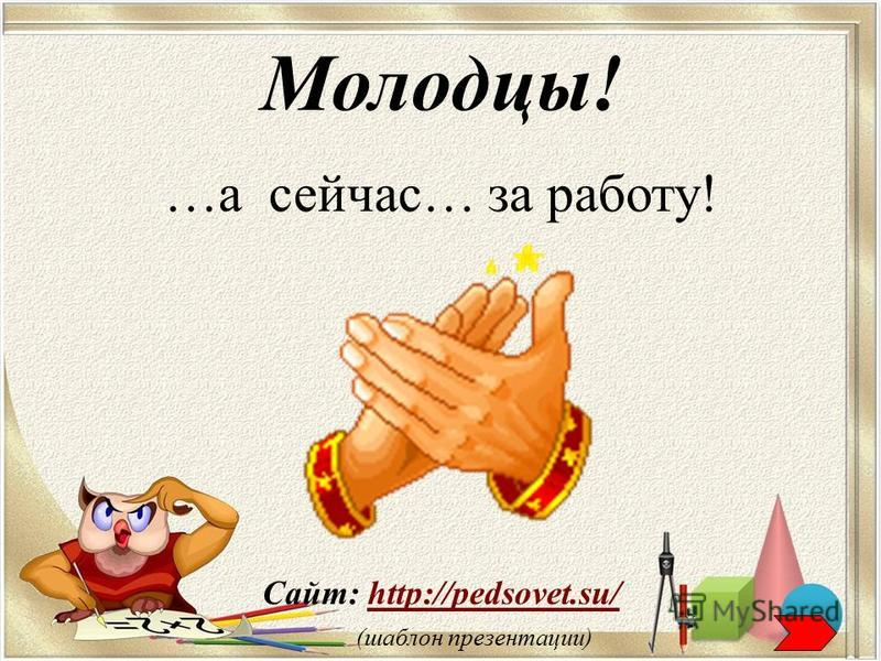 Сайт: http://pedsovet.su/http://pedsovet.su/ (шаблон презентации) Молодцы! …а сейчас… за работу!