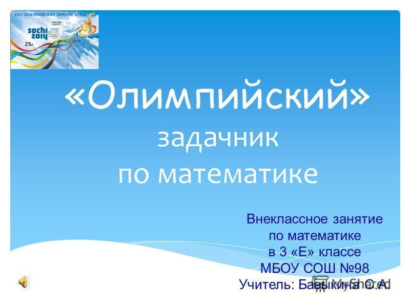 «Олимпийский» задачник по математике Внеклассное занятие по математике в 3 «Е» классе МБОУ СОШ 98 Учитель: Бавыкина С.А.