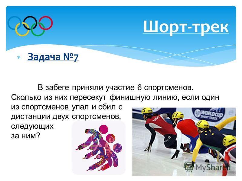 Ответ: 3 спортсмена. Задача 7 Шорт-трек В забеге приняли участие 6 спортсменов. Сколько из них пересекут финишную линию, если один из спортсменов упал и сбил с дистанции двух спортсменов, следующих за ним?