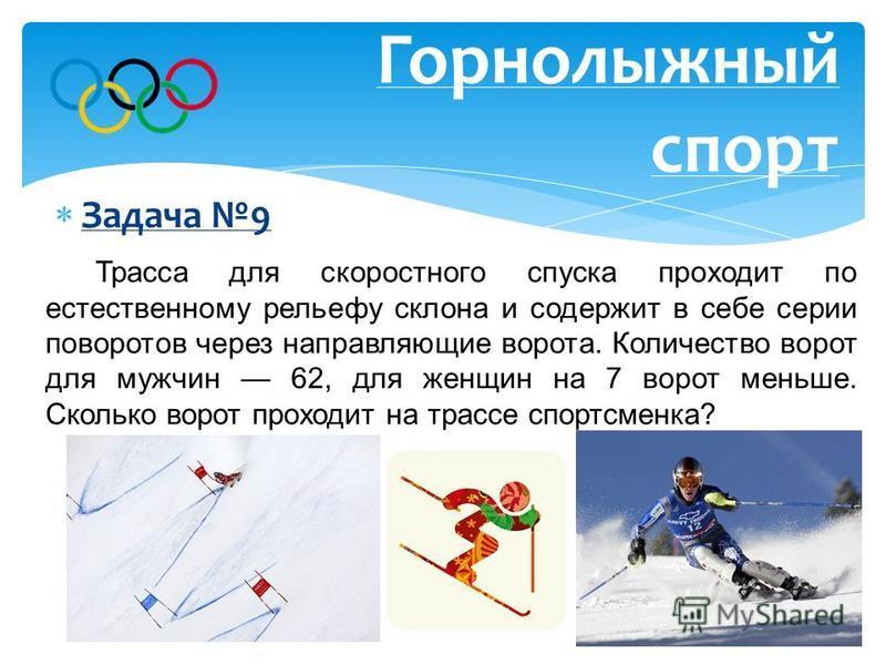 Задача 9 Горнолыжный спорт Трасса для скоростного спуска проходит по естественному рельефу склона и содержит в себе серии поворотов через направляющие ворота. Количество ворот для мужчин 62, для женщин на 7 ворот меньше. Сколько ворот проходит на тра