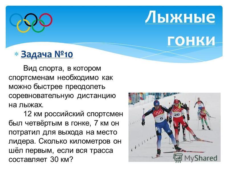 Ответ: 11 км Задача 10 Лыжные гонки Вид спорта, в котором спортсменам необходимо как можно быстрее преодолеть соревновательную дистанцию на лыжах. 12 км российский спортсмен был четвёртым в гонке, 7 км он потратил для выхода на место лидера. Сколько