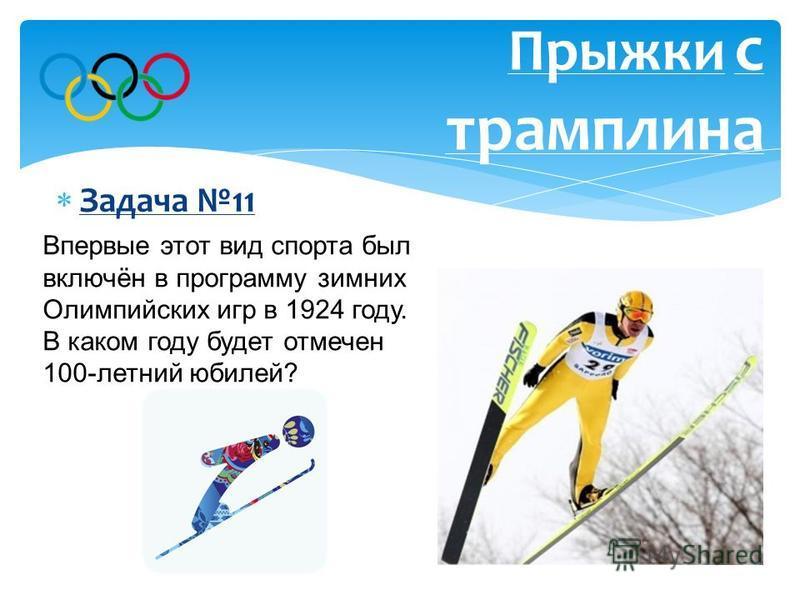 Задача 11 Прыжки с трамплина Впервые этот вид спорта был включён в программу зимних Олимпийских игр в 1924 году. В каком году будет отмечен 100-летний юбилей? Ответ: В 2024 году.