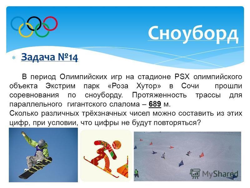 Задача 14 Сноуборд В период Олимпийских игр на стадионе PSX олимпийского объекта Экстрим парк «Роза Хутор» в Сочи прошли соревнования по сноуборду. Протяженность трассы для параллельного гигантского слалома – 689 м. Сколько различных трёхзначных чисе