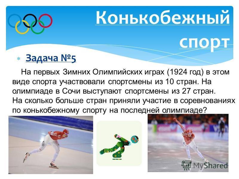 Задача 5 Конькобежный спорт Ответ: на 17 стран больше. На первых Зимних Олимпийских играх (1924 год) в этом виде спорта участвовали спортсмены из 10 стран. На олимпиаде в Сочи выступают спортсмены из 27 стран. На сколько больше стран приняли участие