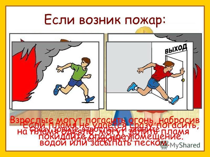 Если возник пожар: Сразу зовите взрослых и звоните по телефону 01. Взрослые могут погасить огонь, набросив на пламя одеяло, могут залить пламя водой или засыпать песком. Если пламя не удаётся сразу погасить, покидайте опасное помещение.