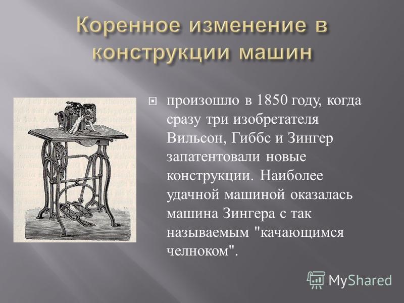 произошло в 1850 году, когда сразу три изобретателя Вильсон, Гиббс и Зингер запатентовали новые конструкции. Наиболее удачной машиной оказалась машина Зингера с так называемым  качающимся челноком .