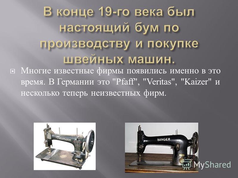 Многие известные фирмы появились именно в это время. В Германии это Pfaff, Veritas, Kaizer и несколько теперь неизвестных фирм.