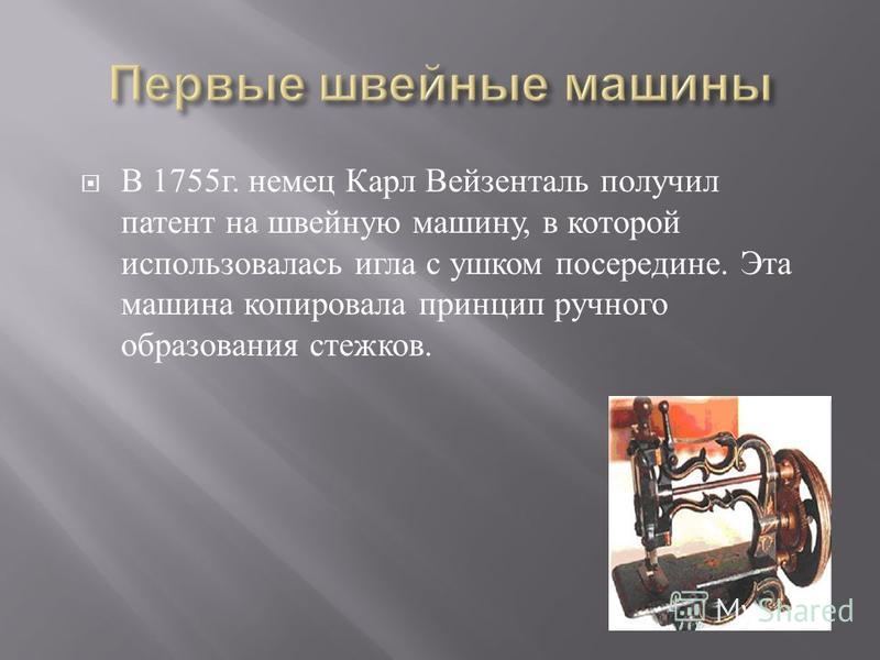 В 1755 г. немец Карл Вейзенталь получил патент на швейную машину, в которой использовалась игла с ушком посередине. Эта машина копировала принцип ручного образования стежков.