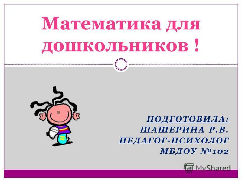 ПОДГОТОВИЛА: ШАШЕРИНА Р.В. ПЕДАГОГ-ПСИХОЛОГ МБДОУ 102 Математика для дошкольников !
