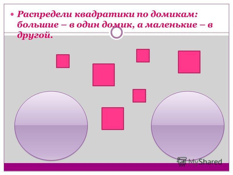 Распредели квадратики по домикам: большие – в один домик, а маленькие – в другой.