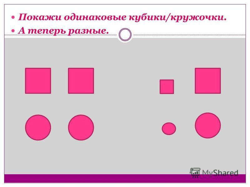 Покажи одинаковые кубики/кружочки. А теперь разные.