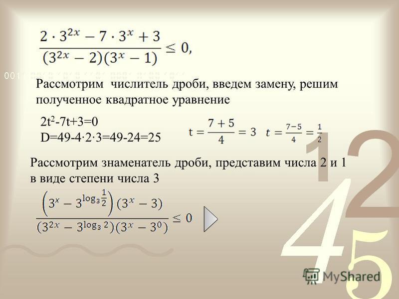 2t 2 -7t+3=0 D=49-4·2·3=49-24=25 Рассмотрим числитель дроби, введем замену, решим полученное квадратное уравнение Рассмотрим знаменатель дроби, представим числа 2 и 1 в виде степени числа 3