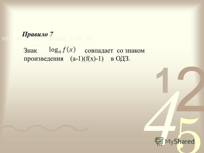 Знак совпадает со знаком произведения (a-1)(f(x)-1) в ОДЗ. Правило 7