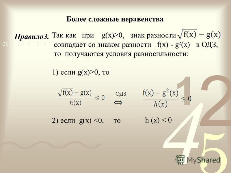 Более сложные неравенства Так как при g(x)0, знак разности совпадает со знаком разности f(x) - g²(x) в ОДЗ, то получаются условия равносильности: 1)если g(x)0, то ОДЗ 2) если g(x) <0, то h (x) < 0 Правило 3.