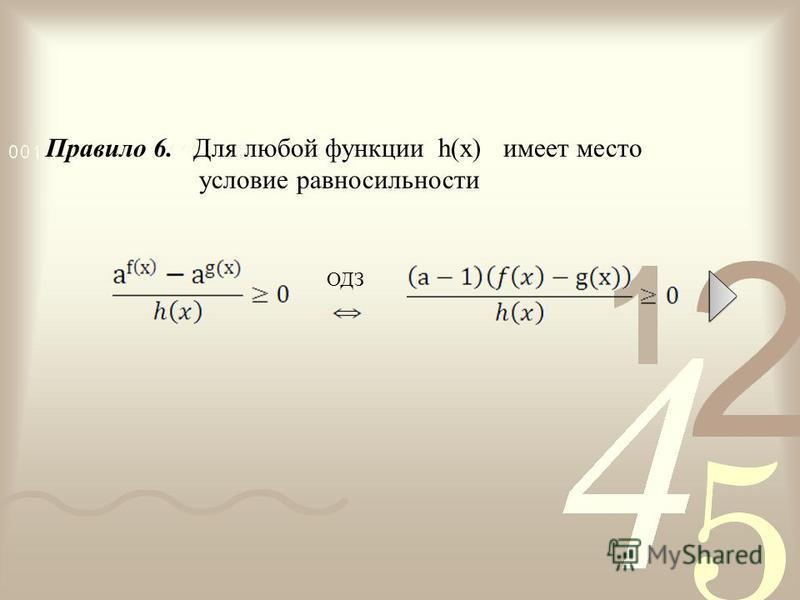 Правило 6. Для любой функции h(х) имеет место условие равносильности ОДЗ