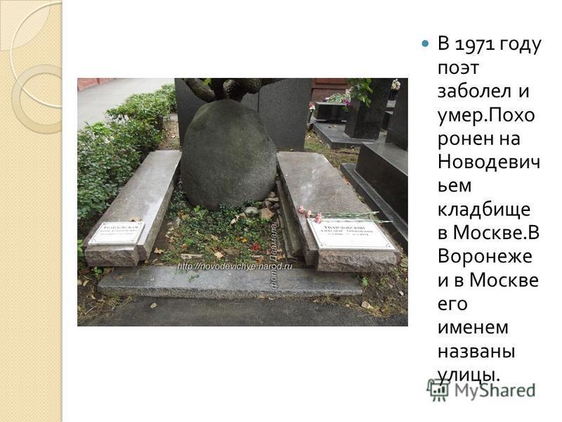 В 1971 году поэт заболел и умер. Похо ронен на Новодевич ьем кладбище в Москве. В Воронеже и в Москве его именем названы улицы.