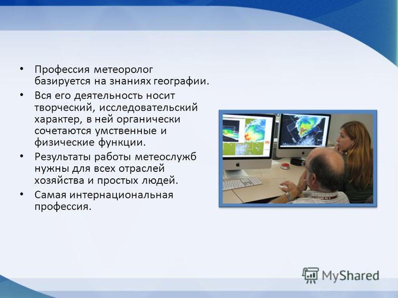 Профессия метеоролог базируется на знаниях географии. Вся его деятельность носит творческий, исследовательский характер, в ней органически сочетаются умственные и физические функции. Результаты работы метеослужб нужны для всех отраслей хозяйства и пр