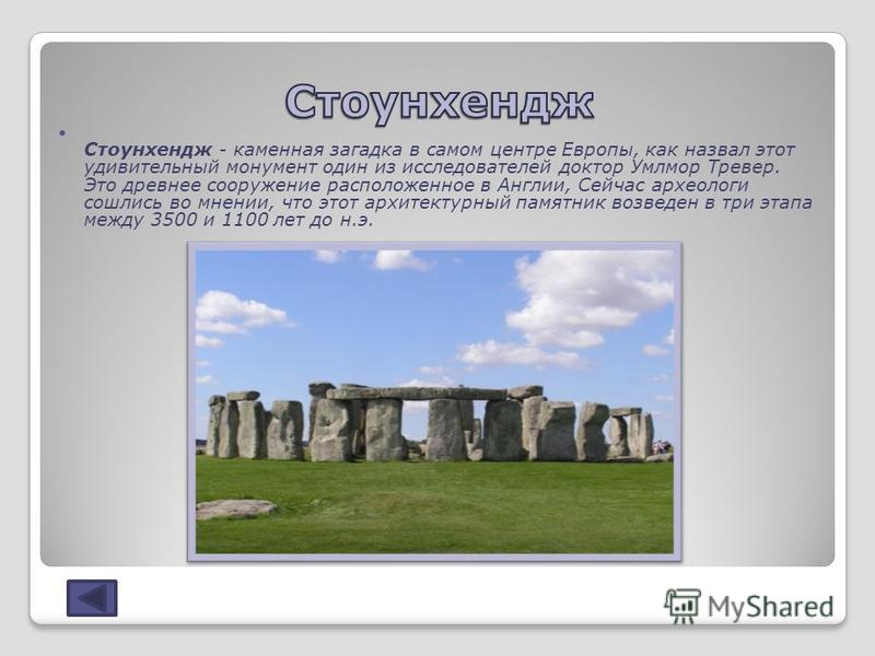 Стоунхендж - каменная загадка в самом центре Европы, как назвал этот удивительный монумент один из исследователей доктор Умлмор Тревер. Это древнее сооружение расположенное в Англии, Сейчас археологи сошлись во мнении, что этот архитектурный памятник