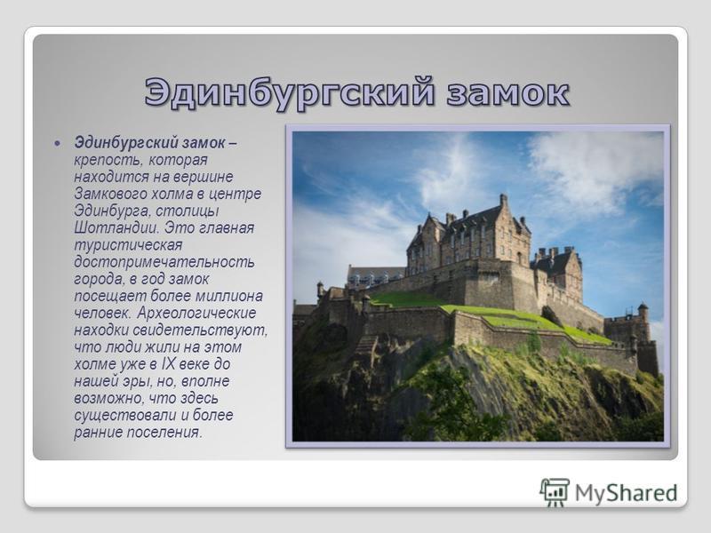 Эдинбургский замок – крепость, которая находится на вершине Замкового холма в центре Эдинбурга, столицы Шотландии. Это главная туристическая достопримечательность города, в год замок посещает более миллиона человек. Археологические находки свидетельс