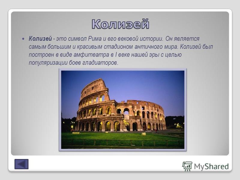 Колизей - это символ Рима и его вековой истории. Он является самым большим и красивым стадионом античного мира. Колизей был построен в виде амфитеатра в I веке нашей эры с целью популяризации боев гладиаторов.