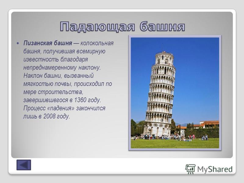 Пизанская башня колокольная башня, получившая всемирную известность благодаря непреднамеренному наклону. Наклон башни, вызванный мягкостью почвы, происходил по мере строительства, завершившегося в 1360 году. Процесс «падения» закончился лишь в 2008 г