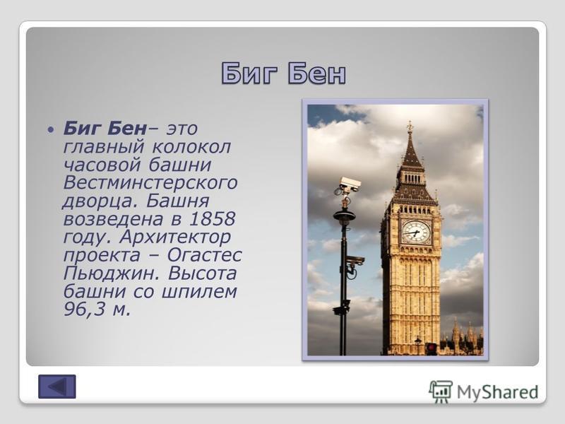 Биг Бен– это главный колокол часовой башни Вестминстерского дворца. Башня возведена в 1858 году. Архитектор проекта – Огастес Пьюджин. Высота башни со шпилем 96,3 м.
