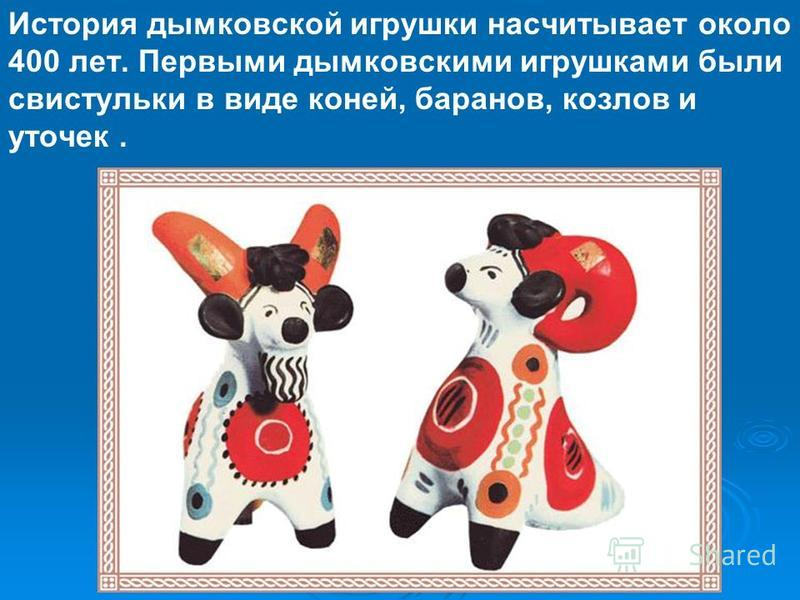История дымковской игрушки насчитывает около 400 лет. Первыми дымковскими игрушками были свистульки в виде коней, баранов, козлов и уточек.