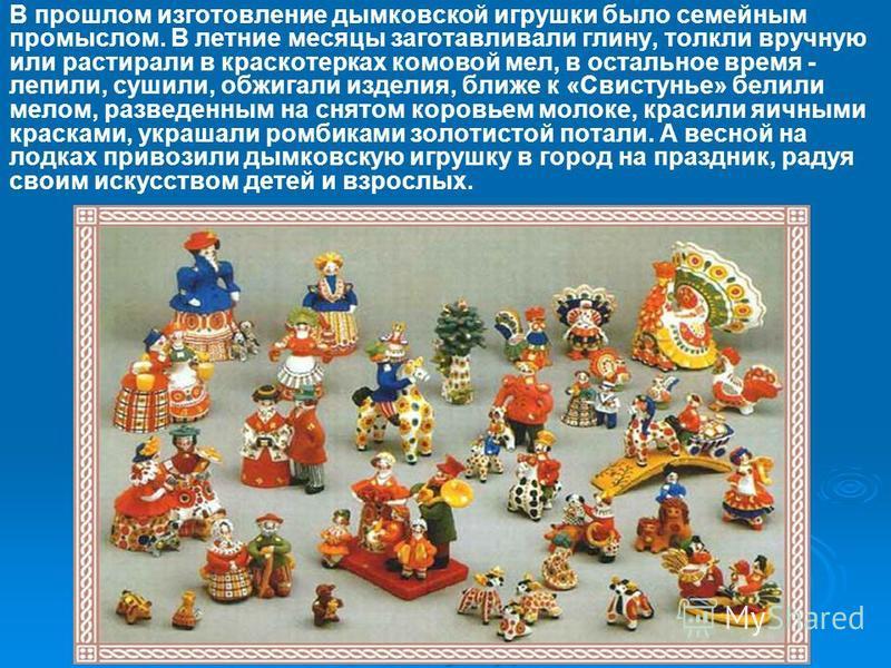 В прошлом изготовление дымковской игрушки было семейным промыслом. В летние месяцы заготавливали глину, толкли вручную или растирали в краскотерках комовой мел, в остальное время - лепили, сушили, обжигали изделия, ближе к «Свистунье» белили мелом, р