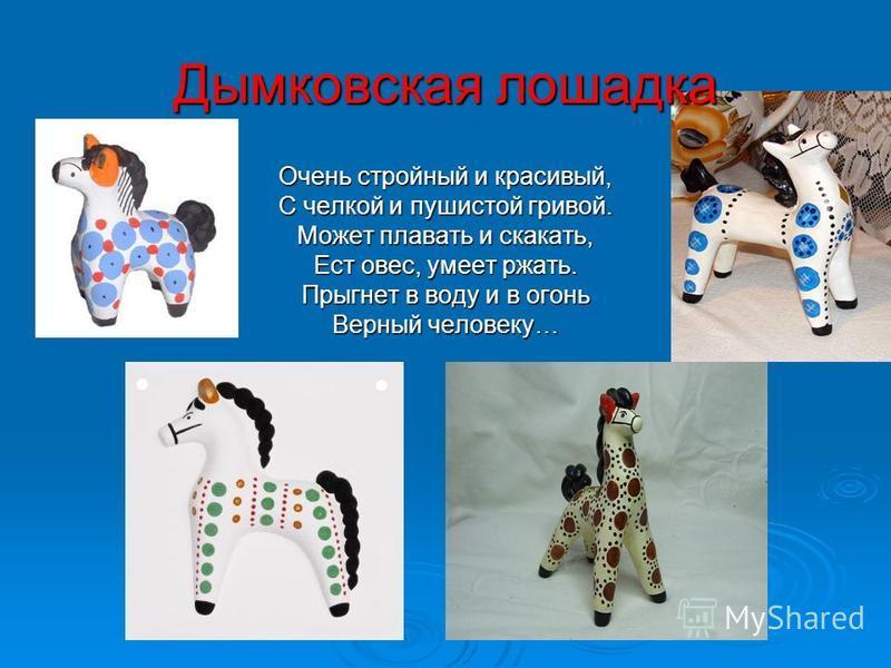 Дымковская лошадка Очень стройный и красивый, С челкой и пушистой гривой. Может плавать и скакать, Ест овес, умеет ржать. Прыгнет в воду и в огонь Верный человеку…