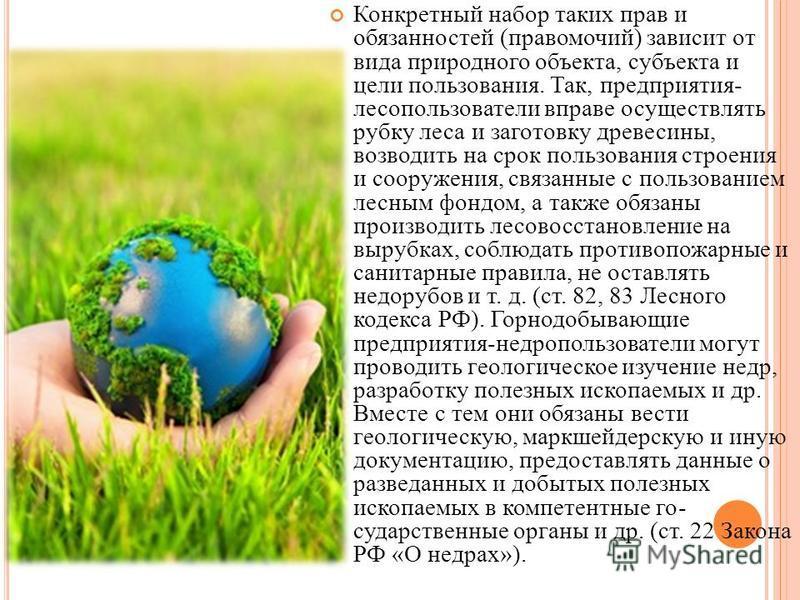 Конкретный набор таких прав и обязанностей (правомочий) зависит от вида природного объекта, субъекта и цели пользования. Так, предприятия- лесопользователи вправе осуществлять рубку леса и заготовку древесины, возводить на срок пользования строения и