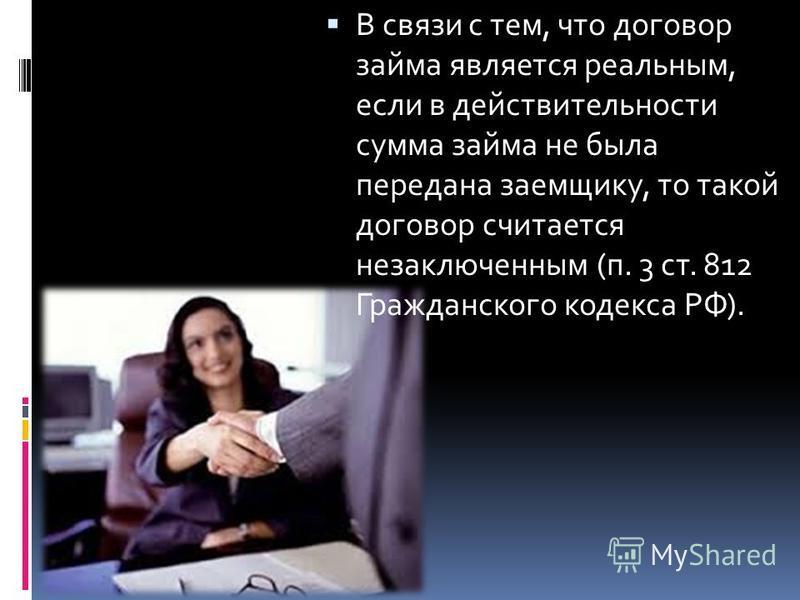 В связи с тем, что договор займа является реальным, если в действительности сумма займа не была передана заемщику, то такой договор считается незаключенным (п. 3 ст. 812 Гражданского кодекса РФ).