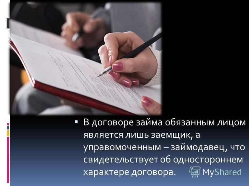 В договоре займа обязанным лицом является лишь заемщик, а управомоченным – займодавец, что свидетельствует об одностороннем характере договора.