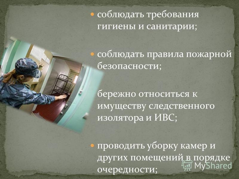 соблюдать требования гигиены и санитарии; соблюдать правила пожарной безопасности; бережно относиться к имуществу следственного изолятора и ИВС; проводить уборку камер и других помещений в порядке очередности;
