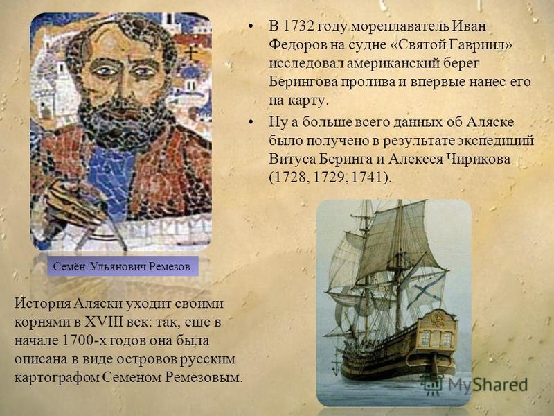 В 1732 году мореплаватель Иван Федоров на судне «Святой Гавриил» исследовал американский берег Берингова пролива и впервые нанес его на карту. Ну а польше всего данных об Аляске было получено в результате экспедиций Витуса Беринга и Алексея Чирикова
