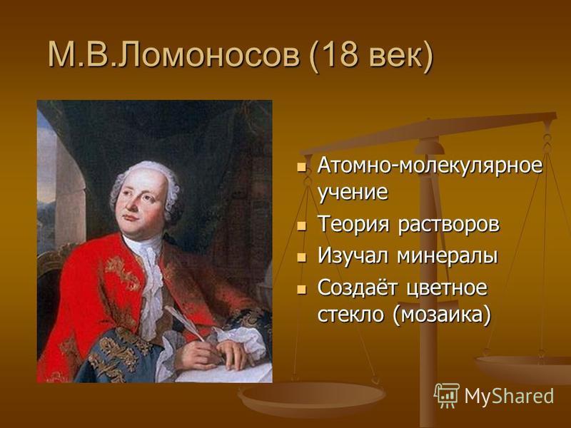 М.В.Ломоносов (18 век) Атомно-молекулярное учение Теория растворов Изучал минералы Создаёт цветное стекло (мозаика)