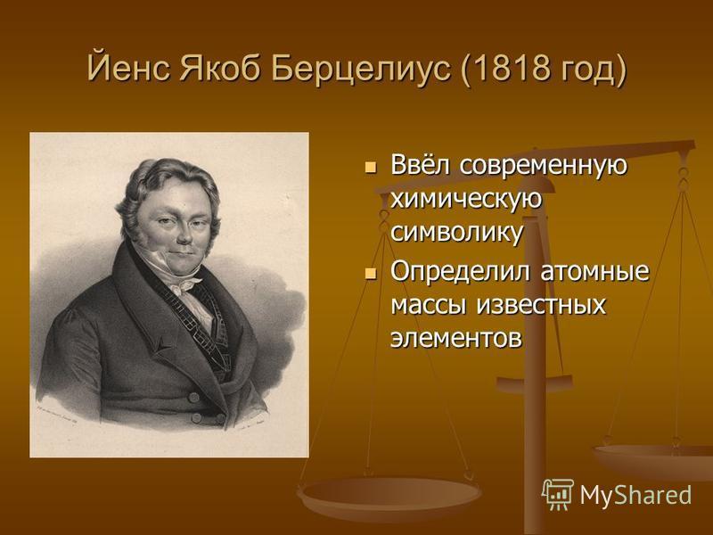 Йенс Якоб Берцелиус (1818 год) Ввёл современную химическую символику Определил атомные массы известных элементов