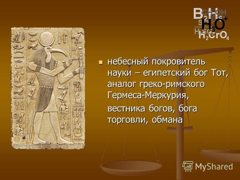 небесный покровитель науки – египетский бог Тот, аналог греко-римского Гермеса-Меркурия, вестника богов, бога торговли, обмана