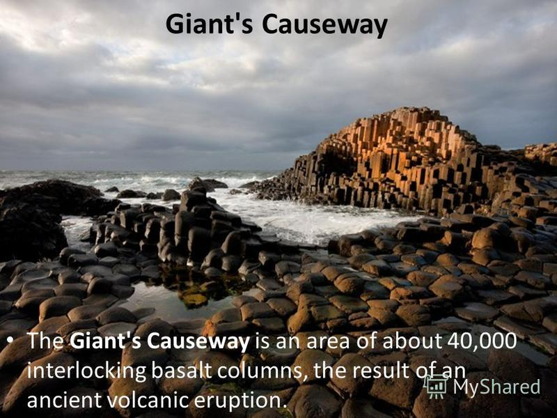 Giant's Causeway The Giant's Causeway is an area of about 40,000 interlocking basalt columns, the result of an ancient volcanic eruption.