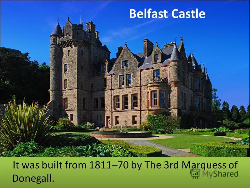 Belfast Castle It was built from 1811–70 by The 3rd Marquess of Donegall.