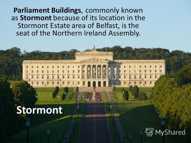 Stormont Parliament Buildings, commonly known as Stormont because of its location in the Stormont Estate area of Belfast, is the seat of the Northern Ireland Assembly.