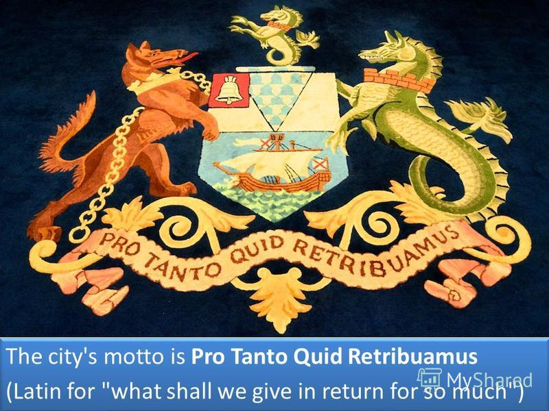 The city's motto is Pro Tanto Quid Retribuamus (Latin for what shall we give in return for so much) The city's motto is Pro Tanto Quid Retribuamus (Latin for what shall we give in return for so much)