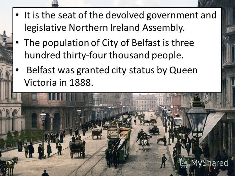 It is the seat of the devolved government and legislative Northern Ireland Assembly. The population of City of Belfast is three hundred thirty-four thousand people. Belfast was granted city status by Queen Victoria in 1888.