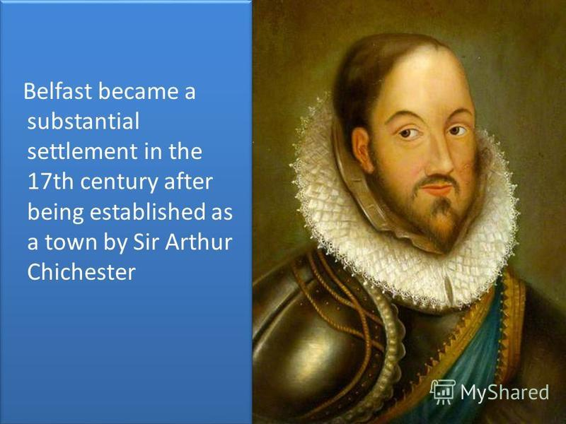 Belfast became a substantial settlement in the 17th century after being established as a town by Sir Arthur Chichester