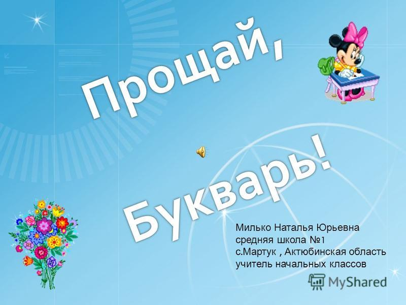 Прощай, Букварь! Милько Наталья Юрьевна средняя школа 1 с. Мартук, Актюбинская область учитель начальных классов