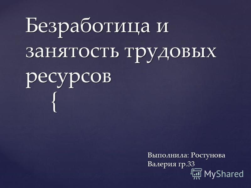 { Безработица и занятость трудовых ресурсов Выполнила: Ростунова Валерия гр.33