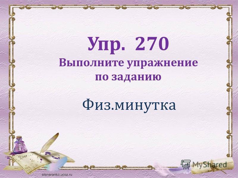 Физ.минутка Упр. 270 Выполните упражнение по заданию